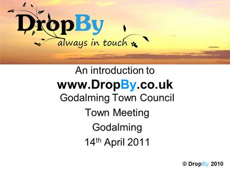 An introduction to www.DropBy.co.uk Godalming Town Council Town Meeting Godalming 14 th April 2011 © DropBy 2010.