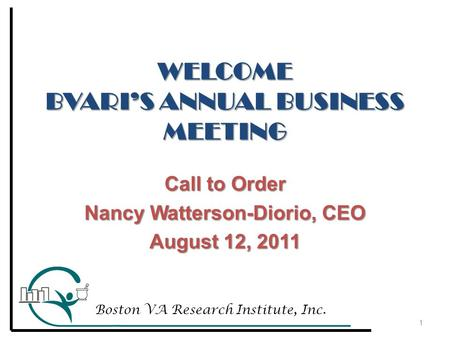 WELCOME BVARI'S ANNUAL BUSINESS MEETING Call to Order Nancy Watterson-Diorio, CEO August 12, 2011 1 Boston VA Research Institute, Inc.