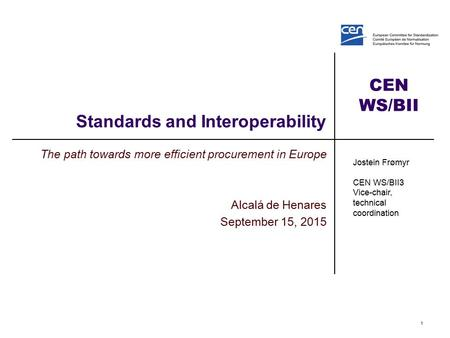 CEN WS/BII Standards and Interoperability The path towards more efficient procurement in Europe Alcalá de Henares September 15, 2015 1 Jostein Frømyr CEN.