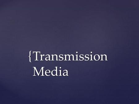 { Transmission Media.  Information can be transmitted through a medium by varying some physical property.  The physics of the universe places some limits.