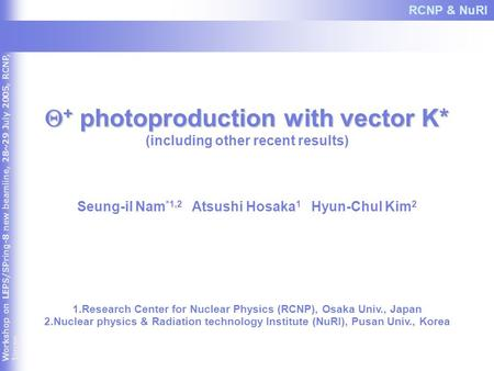 Workshop on LEPS/SPring-8 new beamline, 28~29 July 2005, RCNP, Japan  + photoproduction with vector K* (including other recent results) Seung-il Nam *1,2.