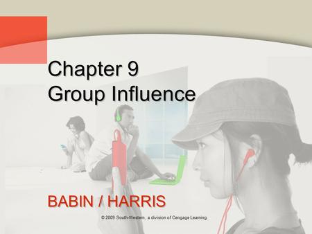 © 2009 South-Western, a division of Cengage Learning. Chapter 9 Group Influence BABIN / HARRIS.
