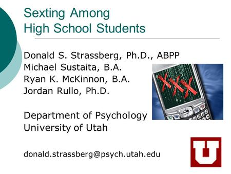 Sexting Among High School Students Donald S. Strassberg, Ph.D., ABPP Michael Sustaita, B.A. Ryan K. McKinnon, B.A. Jordan Rullo, Ph.D. Department of Psychology.