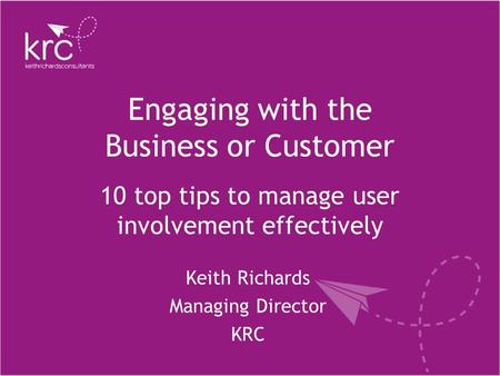 Engaging with the Business or Customer Keith Richards Managing Director KRC 10 top tips to manage user involvement effectively.