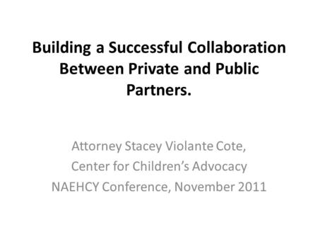Building a Successful Collaboration Between Private and Public Partners. Attorney Stacey Violante Cote, Center for Children's Advocacy NAEHCY Conference,