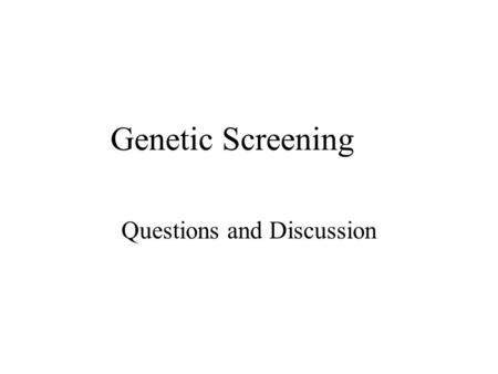 Genetic Screening Questions and Discussion. Ground Rules All answers must be completed in pen. –This is a way that you and I can watch the development.