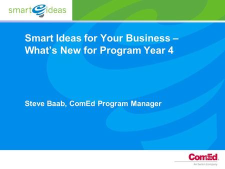 Smart Ideas for Your Business – What's New for Program Year 4 Steve Baab, ComEd Program Manager.