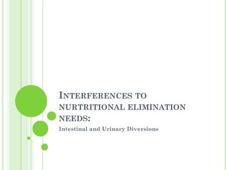 I NTERFERENCES TO NURTRITIONAL ELIMINATION NEEDS : Intestinal and Urinary Diversions.
