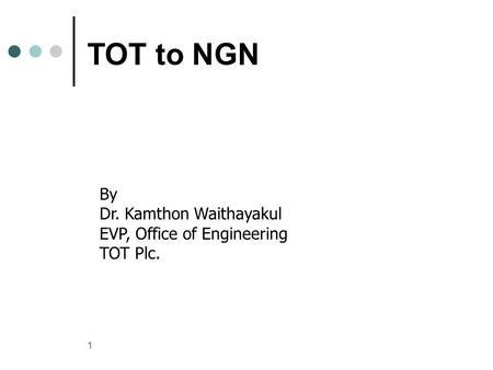 1 TOT to NGN By Dr. Kamthon Waithayakul EVP, Office of Engineering TOT Plc.
