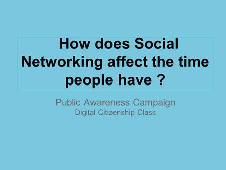 Public Awareness Campaign Digital Citizenship Class How does Social Networking affect the time people have ?