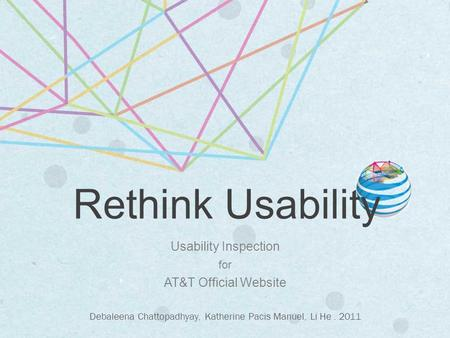 Usability Inspection for AT&T Official Website Debaleena Chattopadhyay, Katherine Pacis Manuel, Li He. 2011 Rethink Usability.