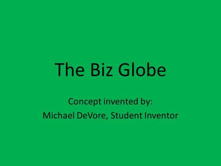 The Biz Globe Concept invented by: Michael DeVore, Student Inventor.