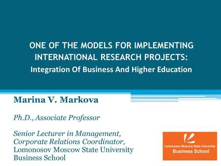 ONE OF THE MODELS FOR IMPLEMENTING INTERNATIONAL RESEARCH PROJECTS: Integration Of Business And Higher Education Marina V. Markova Ph.D., Associate Professor.