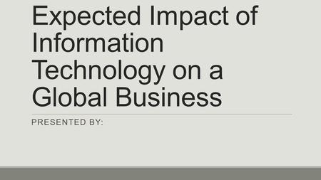 Expected Impact of Information Technology on a Global Business PRESENTED BY: