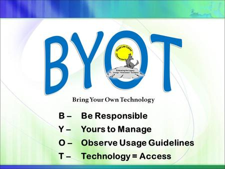 B – Be Responsible Y – Yours to Manage O – Observe Usage Guidelines T – Technology = Access Bring Your Own Technology.