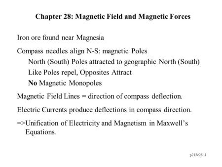P212c28: 1 Chapter 28: Magnetic Field and Magnetic Forces Iron ore found near Magnesia Compass needles align N-S: magnetic Poles North (South) Poles attracted.