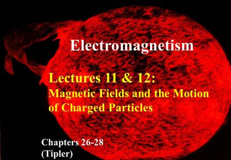Lectures 11 & 12: Magnetic Fields and the Motion of Charged Particles Chapters 26-28 (Tipler) Electro magnetism.