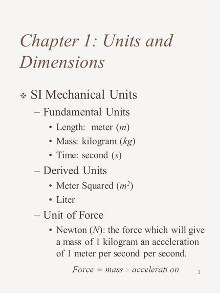 1 Chapter 1: Units and Dimensions  SI Mechanical Units –Fundamental Units Length: meter (m) Mass: kilogram (kg) Time: second (s) –Derived Units Meter.