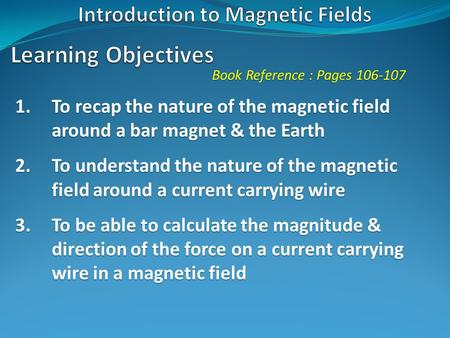 Book Reference : Pages 106-107 1.To recap the nature of the magnetic field around a bar magnet & the Earth 2.To understand the nature of the magnetic field.