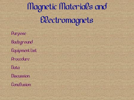 Magnetic Materials and Electromagnets Purpose Background Equipment List Procedure Data Discussion Conclusion.