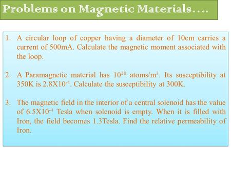 1.A circular loop of copper having a diameter of 10cm carries a current of 500mA. Calculate the magnetic moment associated with the loop. 2.A Paramagnetic.