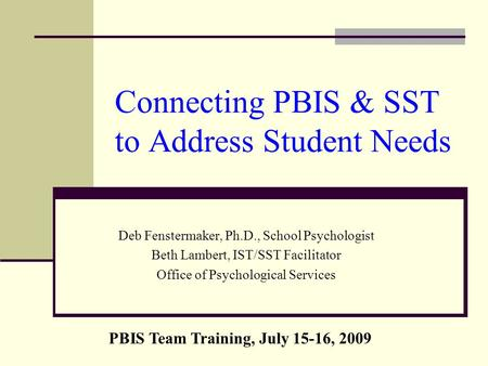 Connecting PBIS & SST to Address Student Needs Deb Fenstermaker, Ph.D., School Psychologist Beth Lambert, IST/SST Facilitator Office of Psychological Services.