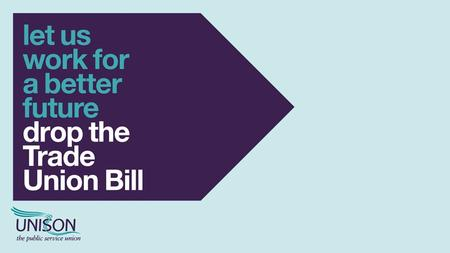 THE TRADE UNION BILL Being debated in Westminster this autumn Could be heading to your workplace next year Applies to England, Scotland and Wales.