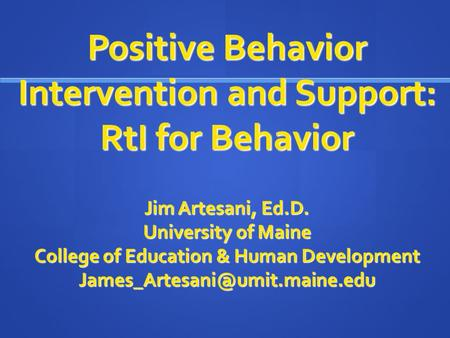 Positive Behavior Intervention and Support: RtI for Behavior Jim Artesani, Ed.D. University of Maine College of Education & Human Development