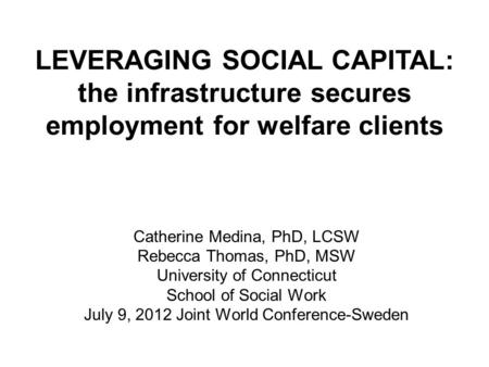 Catherine Medina, PhD, LCSW Rebecca Thomas, PhD, MSW University of Connecticut School of Social Work July 9, 2012 Joint World Conference-Sweden LEVERAGING.