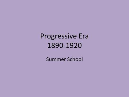 Progressive Era 1890-1920 Summer School. Why Now? Reformers reacting to the effects of Industrialization, Immigration, and Urbanization between 1865-1880s.