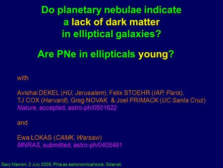 Gary Mamon, 2 July 2005, PNe as astronomical tools, Gdansk Do planetary nebulae indicate a lack of dark matter in elliptical galaxies? with Avishai DEKEL.
