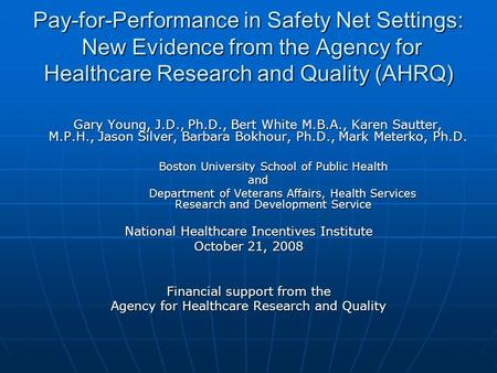 Pay-for-Performance in Safety Net Settings: New Evidence from the Agency for Healthcare Research and Quality (AHRQ) Gary Young, J.D., Ph.D., Bert White.