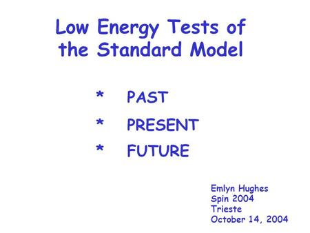 Low Energy Tests of the Standard Model Emlyn Hughes Spin 2004 Trieste October 14, 2004 *PAST *PRESENT *FUTURE.
