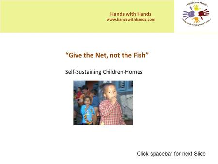 """Give the Net, not the Fish"" Self-Sustaining Children-Homes Hands with Hands www.handswithhands.com Click spacebar for next Slide."