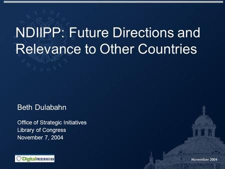 November 2004 NDIIPP: Future Directions and Relevance to Other Countries Beth Dulabahn Office of Strategic Initiatives Library of Congress November 7,
