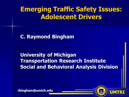 UMTRI Emerging Traffic Safety Issues: Adolescent Drivers C. Raymond Bingham University of Michigan Transportation Research Institute Social and Behavioral.