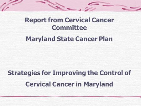 Report from Cervical Cancer Committee Maryland State Cancer Plan Strategies for Improving the Control of Cervical Cancer in Maryland.