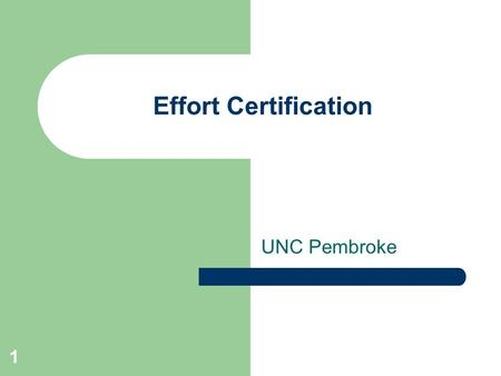 1 Effort Certification UNC Pembroke. 2 Program Overview Effort Certification in a Nutshell – What is it? – Why should you care? – Who has responsibility?