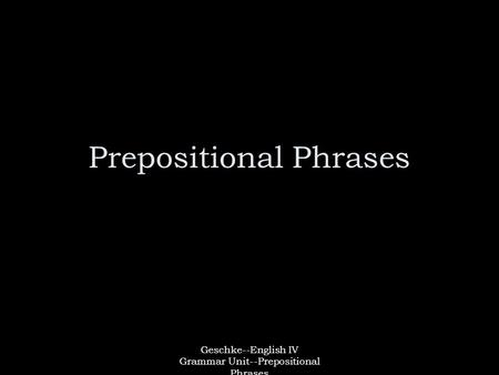 Geschke--English IV Grammar Unit--Prepositional Phrases Prepositional Phrases.