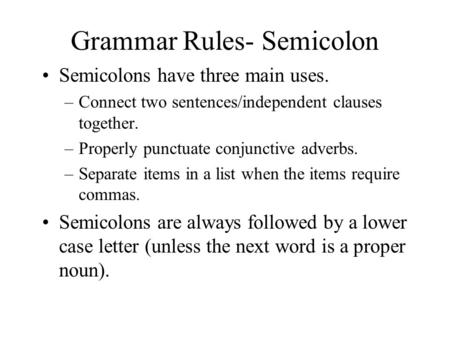 Grammar Rules- Semicolon Semicolons have three main uses. –Connect two sentences/independent clauses together. –Properly punctuate conjunctive adverbs.