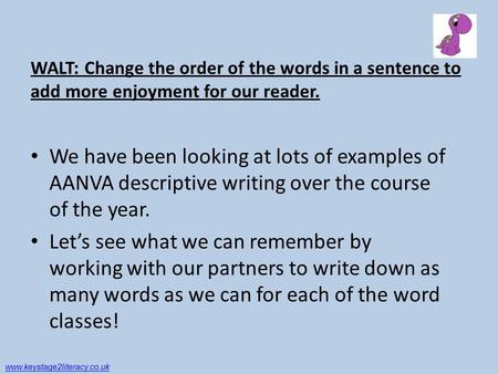 WALT: Change the order of the words in a sentence to add more enjoyment for our reader. We have been looking at lots of examples of AANVA descriptive writing.