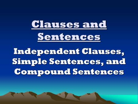Clauses and Sentences Independent Clauses, Simple Sentences, and Compound Sentences.