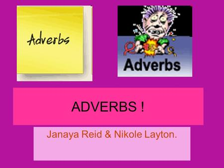 ADVERBS ! Janaya Reid & Nikole Layton.. Describes …. a verb (He drove slowly. — How did he drive?) an adjective (He drove a very fast car. — How fast.