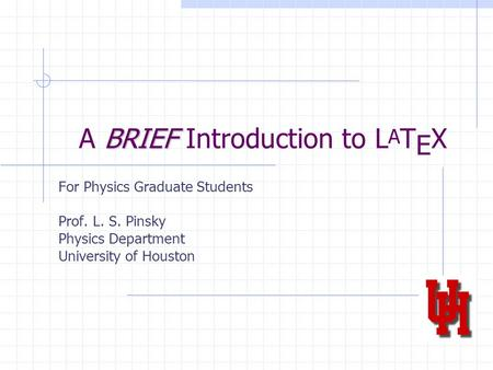 BRIEF A BRIEF Introduction to L A T E X For Physics Graduate Students Prof. L. S. Pinsky Physics Department University of Houston.
