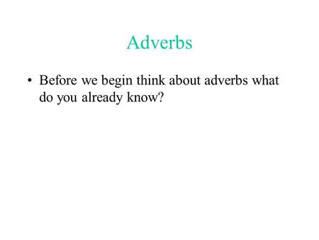 Adverbs Before we begin think about adverbs what do you already know?