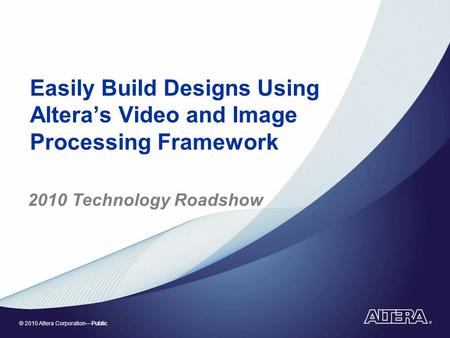 © 2010 Altera Corporation—Public Easily Build Designs Using Altera's Video and Image Processing Framework 2010 Technology Roadshow.