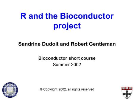 R and the Bioconductor project Sandrine Dudoit and Robert Gentleman Bioconductor short course Summer 2002 © Copyright 2002, all rights reserved.