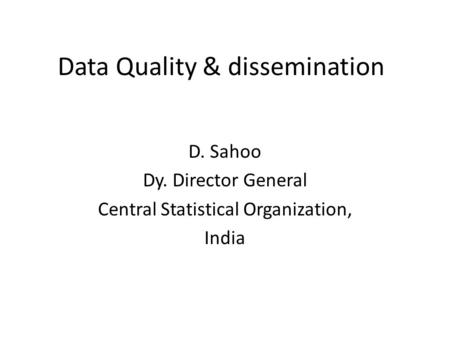 Data Quality & dissemination D. Sahoo Dy. Director General Central Statistical Organization, India.