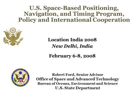 U.S. Space-Based Positioning, Navigation, and Timing Program, Policy and International Cooperation Location <strong>India</strong> 2008 New Delhi, <strong>India</strong> February 6-8, 2008.