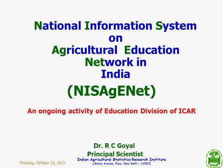 Thursday, October 22, 2015 Indian Agricultural Statistics Research Institute Library Avenue, Pusa, New Delhi – 110012 National Information System on Agricultural.
